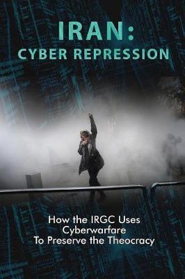 Iran: Cyber Repression: How the Irgc Uses Cyberwarfare to Preserve the Theocracy (Paperback)