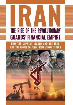 The Rise of Iran's Revolutionary Guards' Financial Empire: How the Supreme Leader and the Irgc Rob the People to Fund International Terror (Hardback)