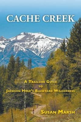 Cache Creek: A Trailguide to Jackson Hole's Backyard Wilderness (Paperback)