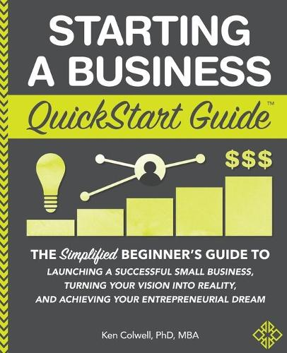 Starting a Business QuickStart Guide: The Simplified Beginner's Guide to Launching a Successful Small Business, Turning Your Vision Into Reality, and Achieving Your Entrepreneurial Dream (Paperback)