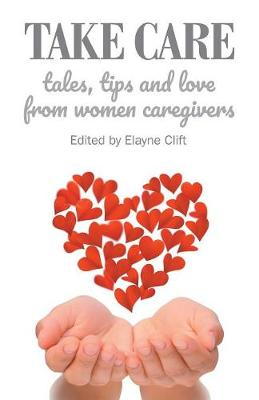 Take Care: Tales, Tips and Love from Women Caregivers (Paperback)