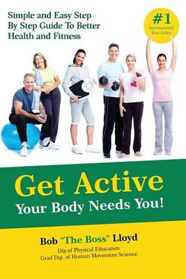 Get Active Your Body Needs You!: Simple and Easy Step by Step Guide to Better Health and Fitness (Paperback)