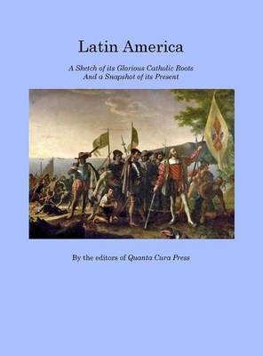 Latin America: A Sketch of Its Glorious Catholic Roots and a Snapshot of Its Present (Hardback)