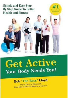 Get Active Your Body Needs You!: Simple and Easy Step by Step Guide to Better Health and Fitness (Hardback)