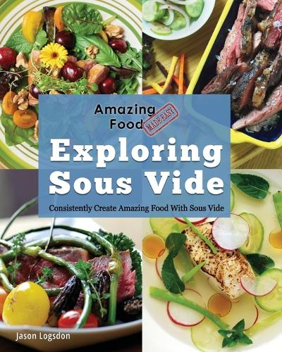 Amazing Food Made Easy: Exploring Sous Vide: Consistently Create Amazing Food with Sous Vide (Paperback)
