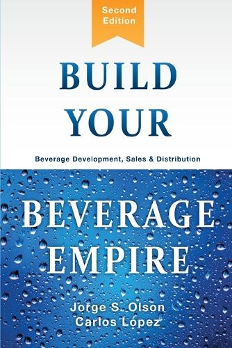 Build Your Beverage Empire: Beverage Development, Sales and Distribution (Paperback)