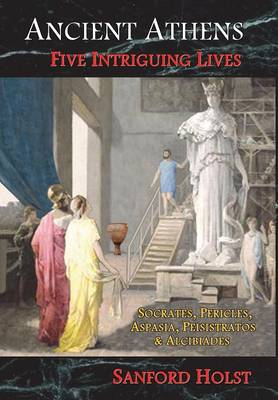 Ancient Athens: Five Intriguing Lives: Socrates, Pericles, Aspasia, Peisistratos & Alcibiades (Hardback)