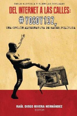 Del Internet a las Calles: #YoSoy132, una Opcion Alternativa de Hacer Politica - Historia y Ciencias Sociales (Paperback)