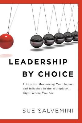 Leadership By Choice: 7 Keys for Maximizing Your Impact and Influence in the Workplace... Right Where You Are (Paperback)