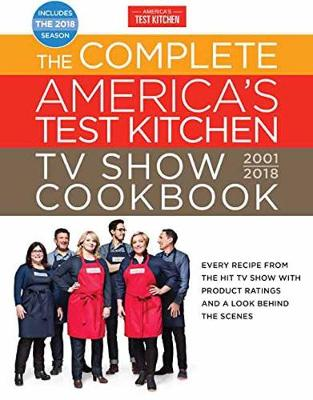 The Complete America's Test Kitchen TV Show Cookbook 2001-2018: Every Recipe From The Hit TV Show With Product Ratings and a Look Behind the (Hardback)