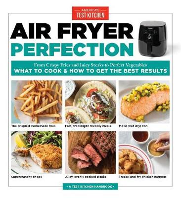 Air Fryer Perfection: From Crispy Fries and Juicy Steaks to Perfect Vegetables, What to Cook and How to Get the Best Results (Paperback)