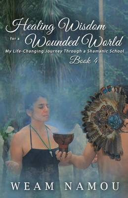 Healing Wisdom for a Wounded World: My Life-Changing Journey Through a Shamanic School (Book 4) - Healing Wisdom for a Wounded World 4 (Paperback)