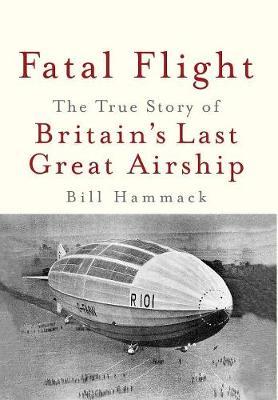 Fatal Flight: The True Story of Britain's Last Great Airship (Hardback)