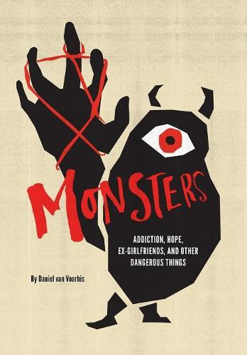 Monsters: Addiction, Hope, Ex-Girlfriends, and Other Dangerous Things (Hardback)