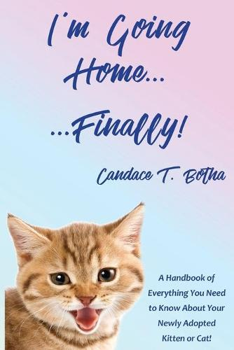 I'm Going Home...Finally!: A Handbook of Everything You Need to Know About Your Newly Adopted Kitten or Cat! (Paperback)