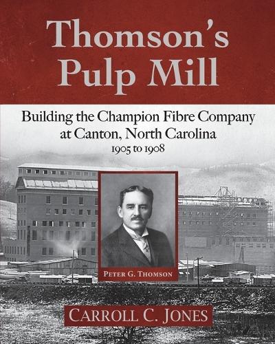 Thomson's Pulp Mill: Building the Champion Fibre Company at Canton, North Carolina: 1905 to 1908 (Paperback)