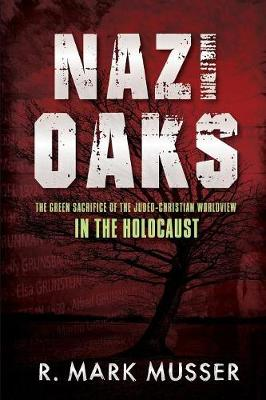 Nazi Oaks: The Green Sacrifice of the Judeo-Christian Worldview in the Holocaust (Paperback)
