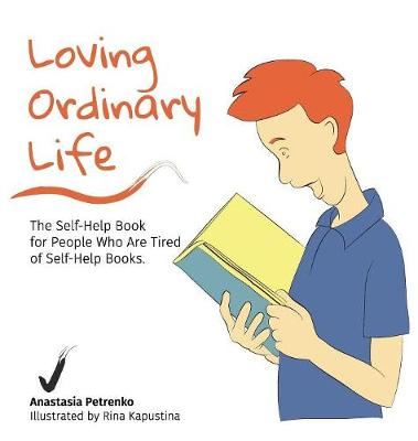 Loving Ordinary Life: The Self-Help Book for People Who Are Tired of Self-Help Books (Hardback)