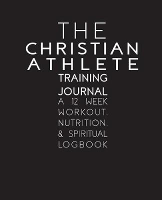 The Christian Athlete Training Journal: A 12 Week Workout, Nutrition, and Spiritual Logbook (Paperback)
