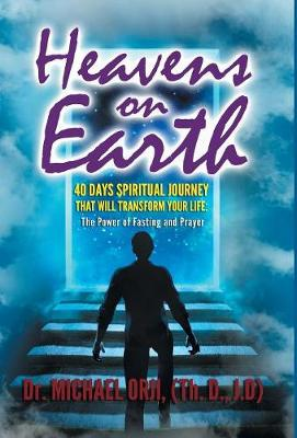 Heavens on Earth: 40 Days Spiritual Journey That Will Transform Your Life: The Power of Fasting and Prayer (Hardback)