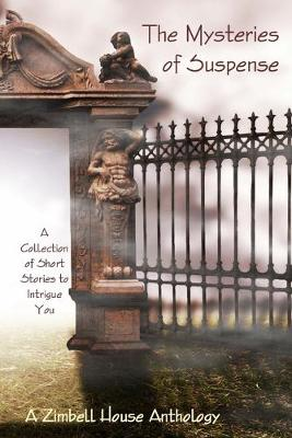 The Mysteries of Suspence: A Collection of Short Stories to Intrigue You: A Zimbell House Anthology (Paperback)