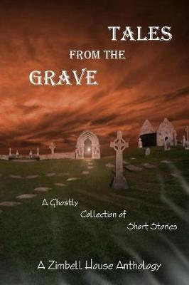 Tales from the Grave: A Ghostly Collection of Short Stories: A Zimbell House Anthology (Paperback)