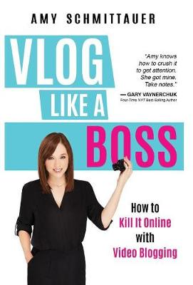 Vlog Like a Boss: How to Kill It Online with Video Blogging (Hardback)