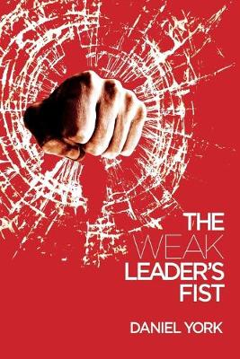 The Weak Leader's Fist: 6 Nonessential Elements Every Leader Must Unmaster (Paperback)