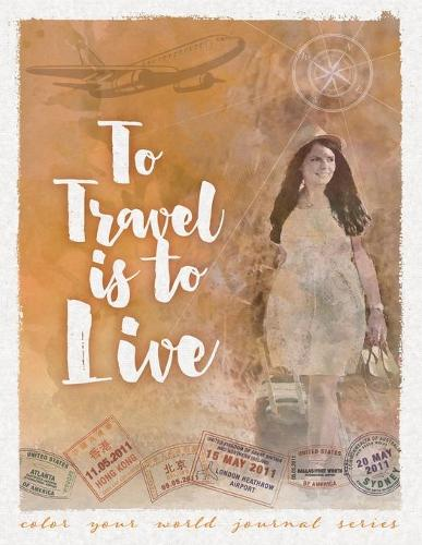 To Travel Is To Live - Color Your World Journal 6 (Paperback)