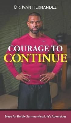 Courage to Continue: Steps for Boldly Surmounting Life's Adversities (Hardback)