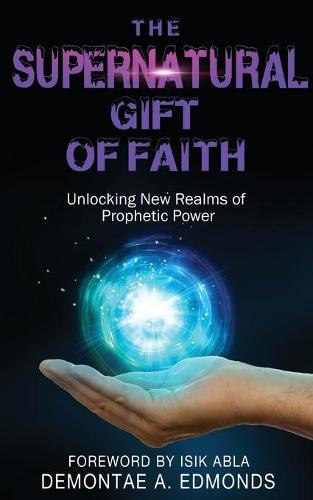 The Supernatural Gift of Faith: Unlocking a New Realm of Prophetic Power (Paperback)