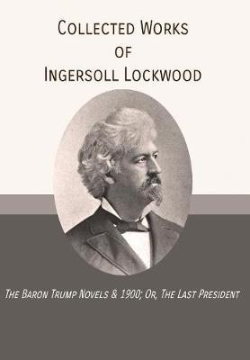 Collected Works of Ingersoll Lockwood: The Baron Trump Novels & 1900; Or, the Last President (Hardback)