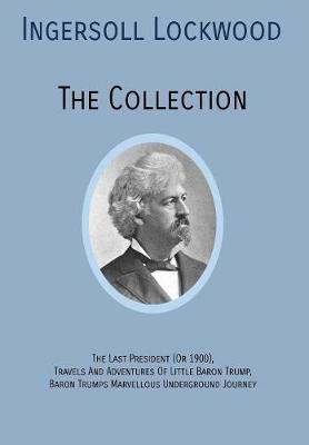 Ingersoll Lockwood the Collection: The Last President (or 1900), Travels and Adventures of Little Baron Trump, Baron Trumps? Marvellous Underground Journey (Hardback)