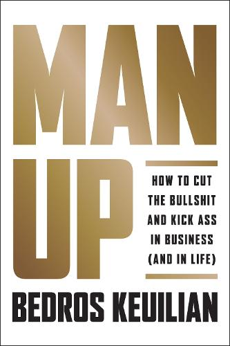 Man Up: How to Cut the Bullsh!t and Kick @ss in Business (and in Life) (Hardback)