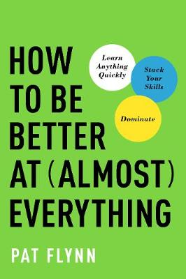 How to Be Better at Almost Everything: Learn Anything Quickly, Stack Your Skills, Dominate (Hardback)