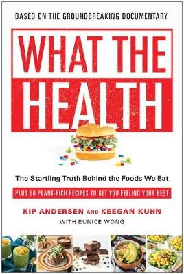 What the Health: The Startling Truth Behind the Foods We Eat, Plus 50 Plant-Rich Recipes to Get You Feeling Your Best (Paperback)
