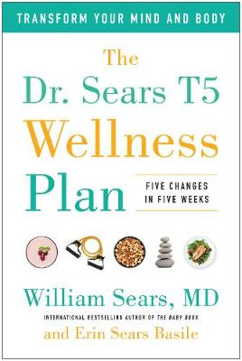 The Dr. Sears T5 Wellness Plan: Transform Your Mind and Body, Five Changes in Five Weeks (Paperback)