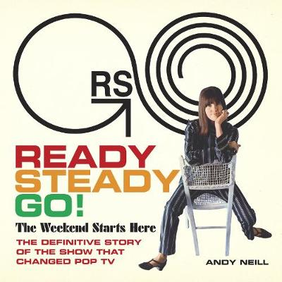 Ready Steady Go!: The Weekend Starts Here: The Definitive Story of the Show That Changed Pop TV (Hardback)