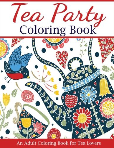 Tea Party Coloring Book: An Adult Coloring Book for Tea Lovers - Adult Coloring Books (Paperback)