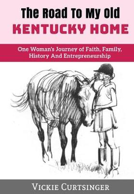 The Road to My Old Kentucky Home: One Woman's Journey of Faith, Family, History and Entrepreneurship (Hardback)