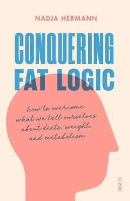 Conquering Fat Logic: How to Overcome What We Tell Ourselves about Diets, Weight, and Metabolism (Paperback)