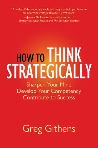 How to Think Strategically: Sharpen Your Mind. Develop Your Competency. Contribute to Success. (Hardback)