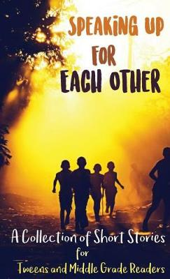 Speaking Up for Each Other: A Collection of Short Stories for Tweens and Middle Grade Readers (Hardback)