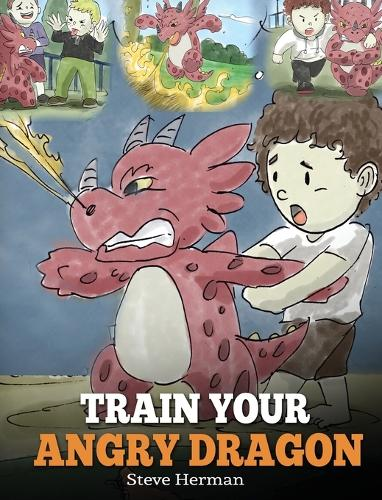 Train Your Angry Dragon: Teach Your Dragon To Be Patient. A Cute Children Story To Teach Kids About Emotions and Anger Management. - My Dragon Books 2 (Hardback)