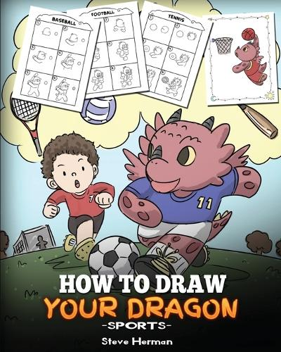 How To Draw Your Dragon (Sports): Learn How to Draw Cute Dragons Playing Fun Sports. A Fun and Easy Step by Step Guide To Draw Dragons and Teach Popular Sports for Kids - My Dragon Books Drawing 2 (Paperback)