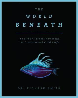The World Beneath: The Life and Times of Unknown Sea Creatures and Coral Reefs (Paperback)