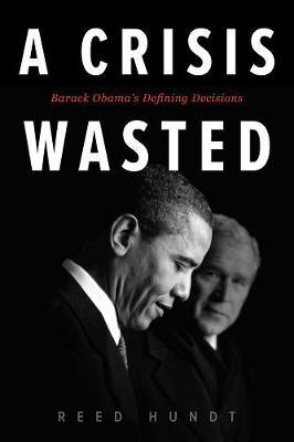 A Crisis Wasted: Barack Obama's Defining Decisions (Hardback)
