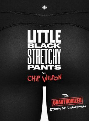 Little Black Stretchy Pants: The Unauthorized Story of lululemon (Paperback)