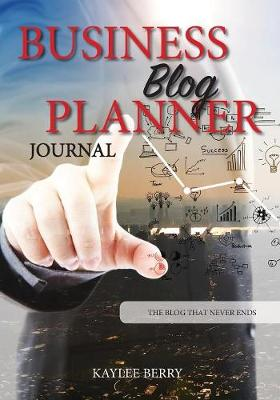 Business Blog Planner Journal - Corporate Bloggers Content Creator: Never Run Out of Things to Blog about Again - Blog That Never Ends 1 (Paperback)
