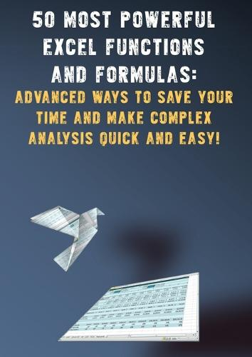 50 Most Powerful Excel Functions and Formulas: : Advanced Ways to Save Your Time and Make Complex Analysis Quick and Easy! (Paperback)